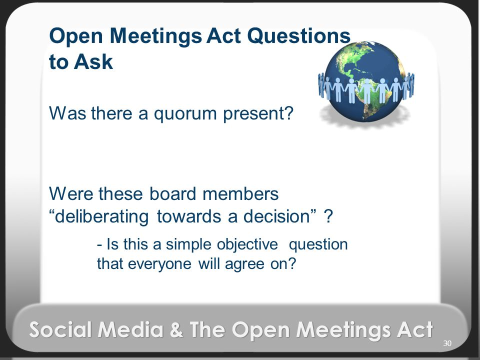 "Social Media & The Open Meetings Act Open Meetings Act Questions to Ask Was there a quorum present? Were these board members ""deliberating towards a d"