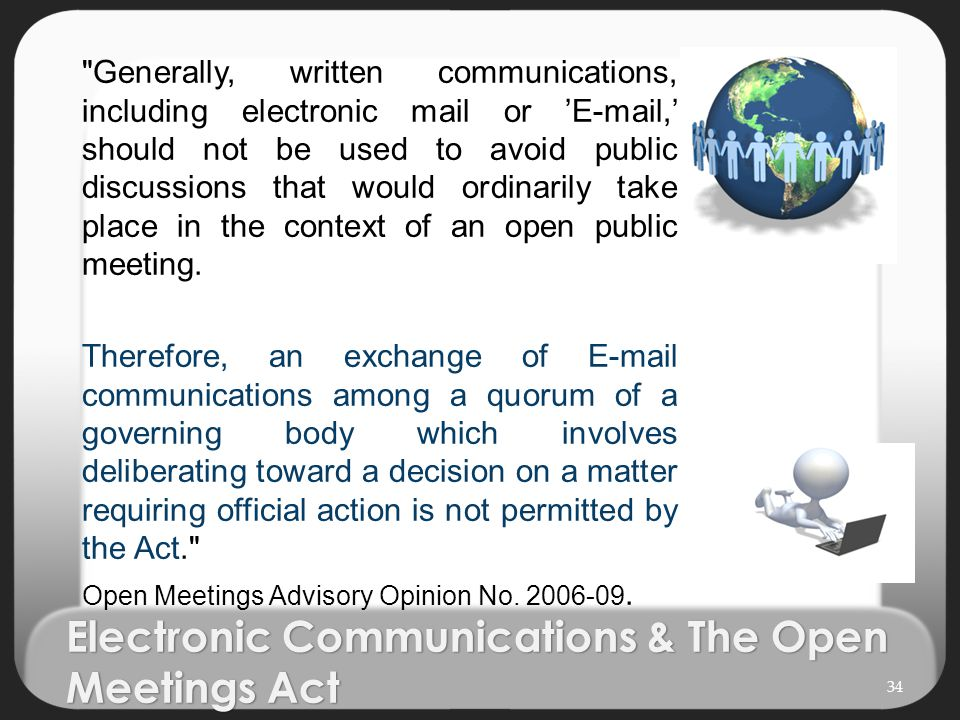 Electronic Communications & The Open Meetings Act Generally, written communications, including electronic mail or 'E-mail,' should not be used to avoid public discussions that would ordinarily take place in the context of an open public meeting.