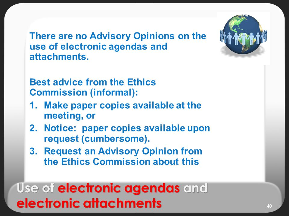 Use of electronic agendas and electronic attachments There are no Advisory Opinions on the use of electronic agendas and attachments. Best advice from