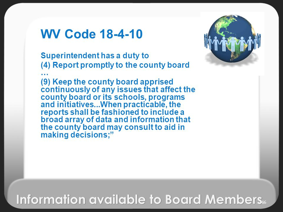 Information available to Board Members WV Code 18-4-10 Superintendent has a duty to (4) Report promptly to the county board … (9) Keep the county board apprised continuously of any issues that affect the county board or its schools, programs and initiatives...When practicable, the reports shall be fashioned to include a broad array of data and information that the county board may consult to aid in making decisions; 46