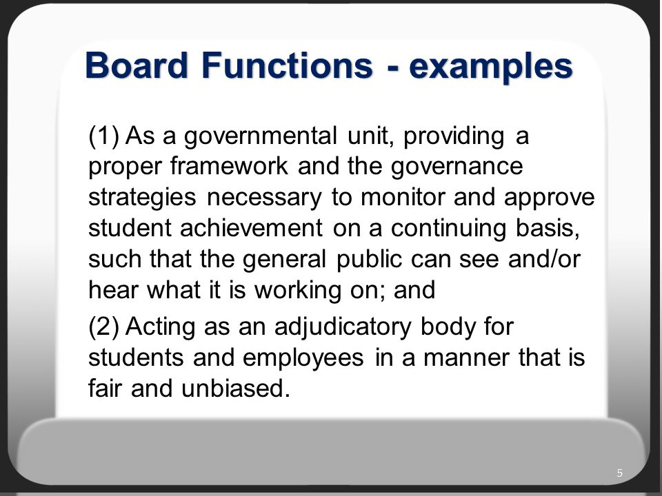Board Functions - examples (1) As a governmental unit, providing a proper framework and the governance strategies necessary to monitor and approve student achievement on a continuing basis, such that the general public can see and/or hear what it is working on; and (2) Acting as an adjudicatory body for students and employees in a manner that is fair and unbiased.