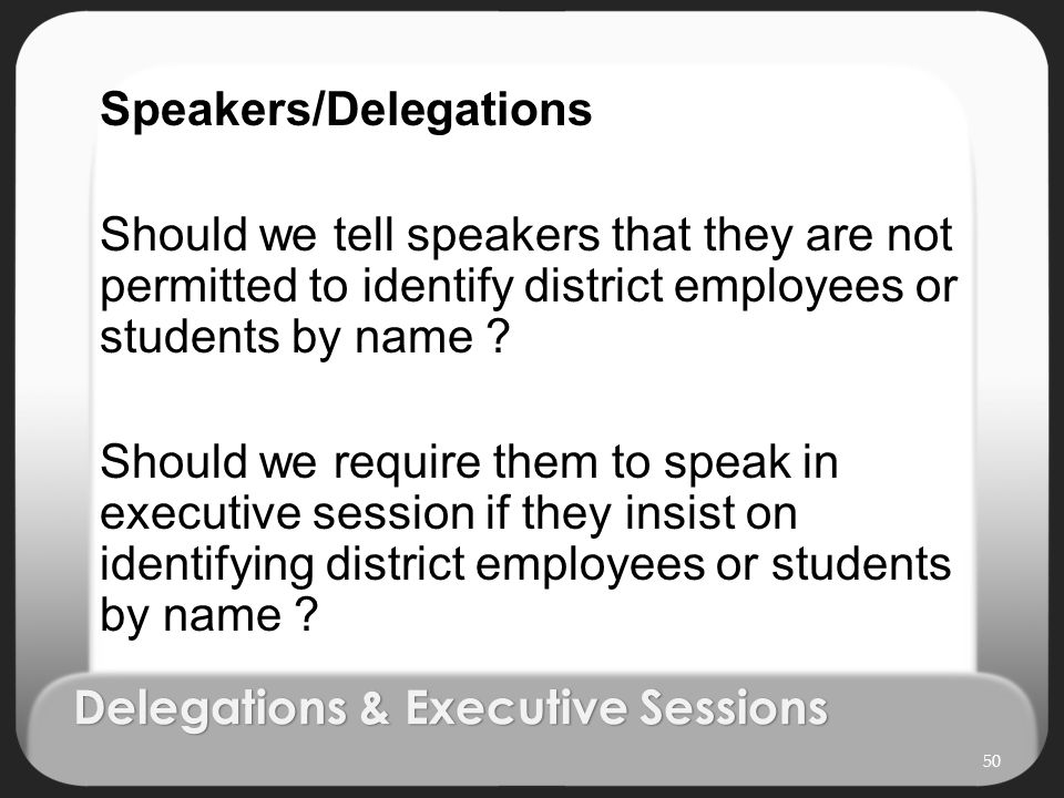 Delegations & Executive Sessions 50 Speakers/Delegations Should we tell speakers that they are not permitted to identify district employees or student