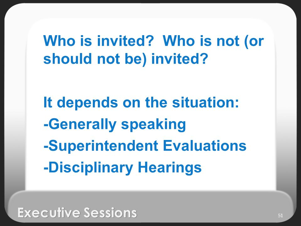 Executive Sessions Who is invited? Who is not (or should not be) invited? It depends on the situation: -Generally speaking -Superintendent Evaluations