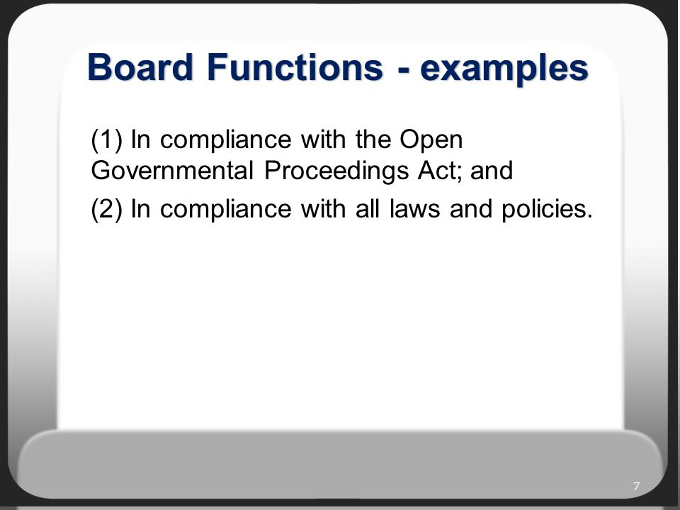 Board Functions - examples (1) In compliance with the Open Governmental Proceedings Act; and (2) In compliance with all laws and policies.