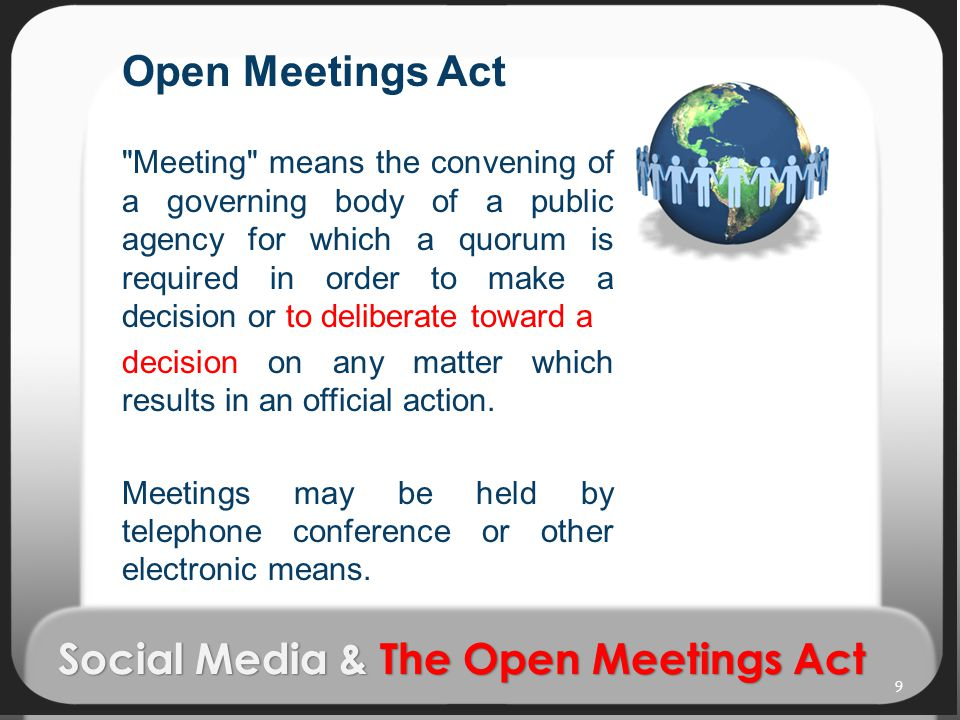 Social Media & The Open Meetings Act Open Meetings Act Meeting means the convening of a governing body of a public agency for which a quorum is required in order to make a decision or to deliberate toward a decision on any matter which results in an official action.