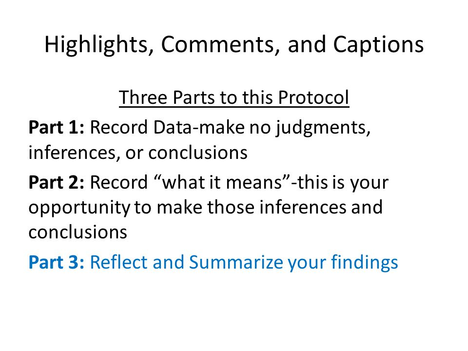 Highlights, Comments, and Captions Three Parts to this Protocol Part 1: Record Data-make no judgments, inferences, or conclusions Part 2: Record what it means -this is your opportunity to make those inferences and conclusions Part 3: Reflect and Summarize your findings