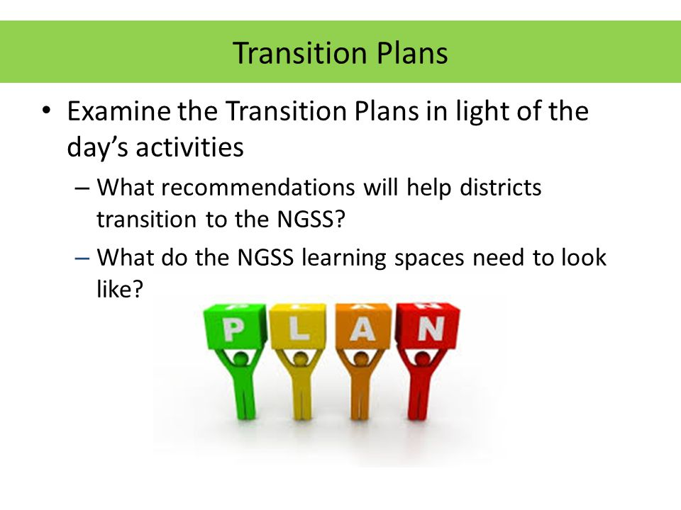 Transition Plans Examine the Transition Plans in light of the day's activities – What recommendations will help districts transition to the NGSS.