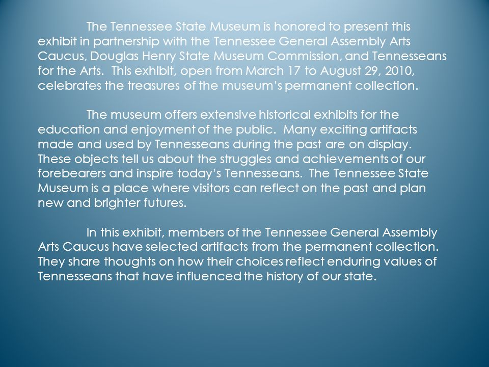 The Tennessee State Museum is honored to present this exhibit in partnership with the Tennessee General Assembly Arts Caucus, Douglas Henry State Museum Commission, and Tennesseans for the Arts.