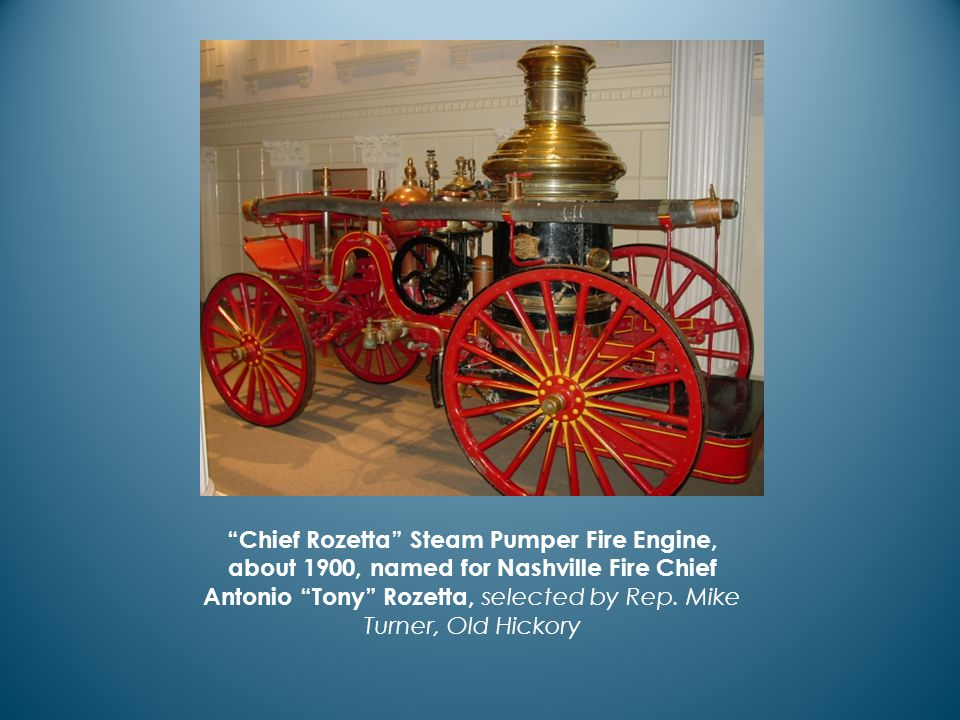Chief Rozetta Steam Pumper Fire Engine, about 1900, named for Nashville Fire Chief Antonio Tony Rozetta, selected by Rep.