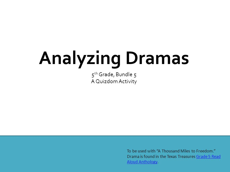 Analyzing Dramas 5 th Grade, Bundle 5 A Quizdom Activity To be used with A Thousand Miles to Freedom. Drama is found in the Texas Treasures Grade 5 Read Aloud Anthology.Grade 5 Read Aloud Anthology