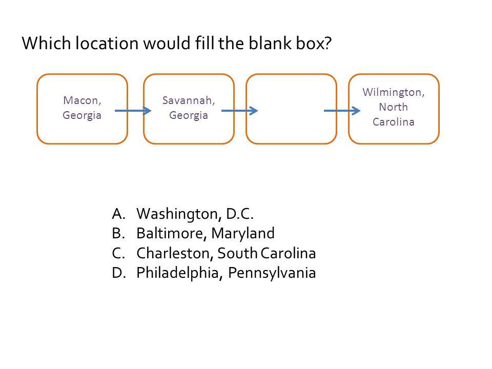 Which location would fill the blank box? A.Washington, D.C. B.Baltimore, Maryland C.Charleston, South Carolina D.Philadelphia, Pennsylvania Macon, Geo