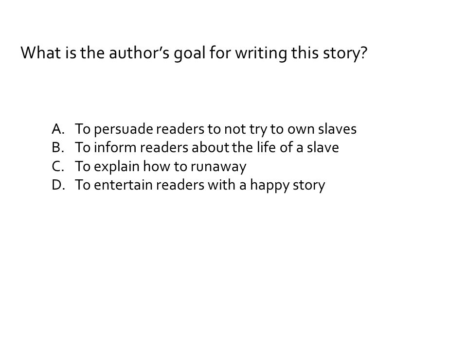 What is the author's goal for writing this story? A.To persuade readers to not try to own slaves B.To inform readers about the life of a slave C.To ex