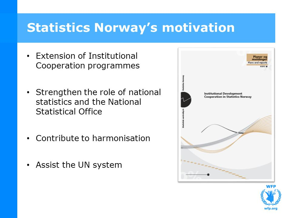 Statistics Norway's motivation Extension of Institutional Cooperation programmes Strengthen the role of national statistics and the National Statistical Office Contribute to harmonisation Assist the UN system