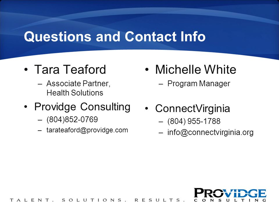 Questions and Contact Info Tara Teaford –Associate Partner, Health Solutions Providge Consulting –(804)852-0769 –tarateaford@providge.com Michelle White –Program Manager ConnectVirginia –(804) 955-1788 –info@connectvirginia.org