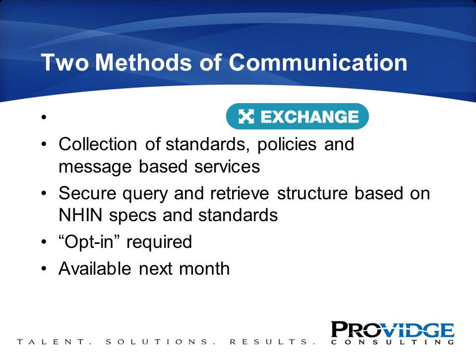 Two Methods of Communication and Collection of standards, policies and message based services Secure query and retrieve structure based on NHIN specs and standards Opt-in required Available next month