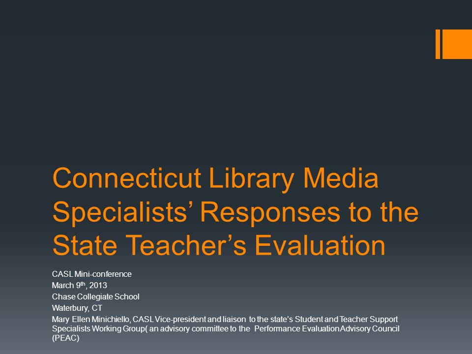 Connecticut Library Media Specialists' Responses to the State Teacher's Evaluation CASL Mini-conference March 9 th, 2013 Chase Collegiate School Waterbury, CT Mary Ellen Minichiello, CASL Vice-president and liaison to the state's Student and Teacher Support Specialists Working Group( an advisory committee to the Performance Evaluation Advisory Council (PEAC)
