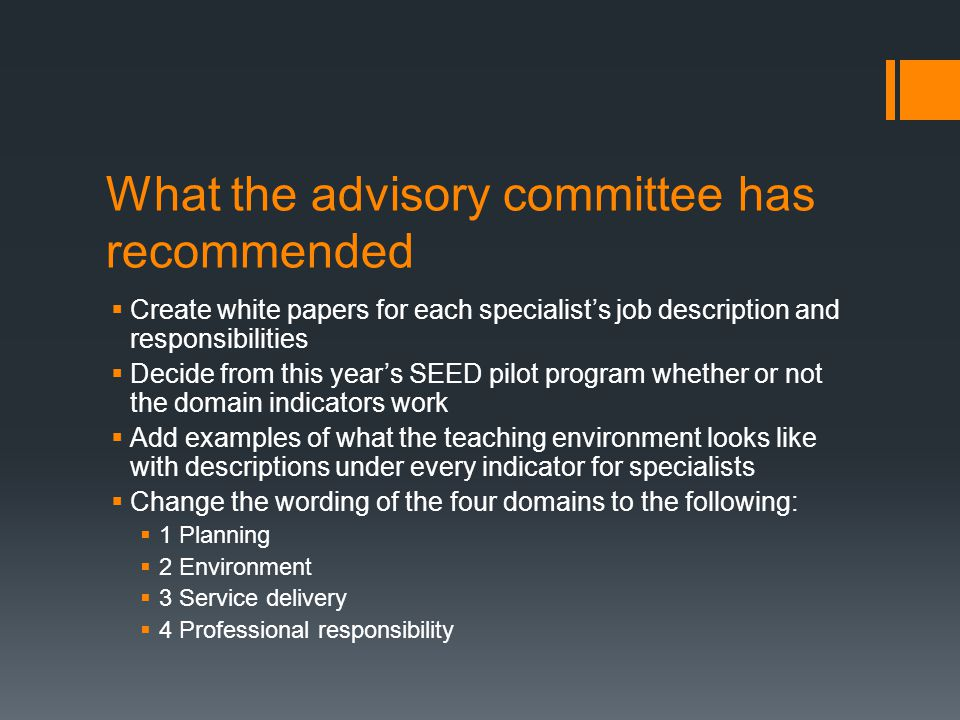 What the advisory committee has recommended  Create white papers for each specialist's job description and responsibilities  Decide from this year's SEED pilot program whether or not the domain indicators work  Add examples of what the teaching environment looks like with descriptions under every indicator for specialists  Change the wording of the four domains to the following:  1 Planning  2 Environment  3 Service delivery  4 Professional responsibility
