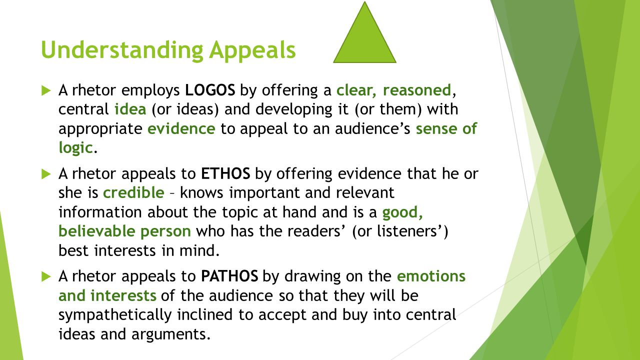 Understanding Appeals  A rhetor employs LOGOS by offering a clear, reasoned, central idea (or ideas) and developing it (or them) with appropriate evi
