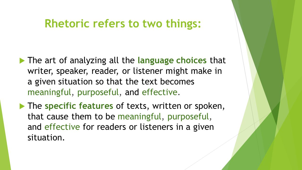 Rhetoric refers to two things:  The art of analyzing all the language choices that writer, speaker, reader, or listener might make in a given situati