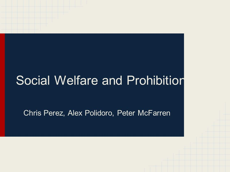 Social Welfare and Prohibition Chris Perez, Alex Polidoro, Peter McFarren