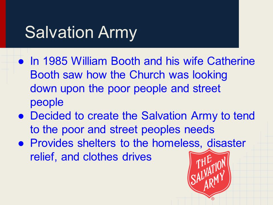 Salvation Army ●In 1985 William Booth and his wife Catherine Booth saw how the Church was looking down upon the poor people and street people ●Decided