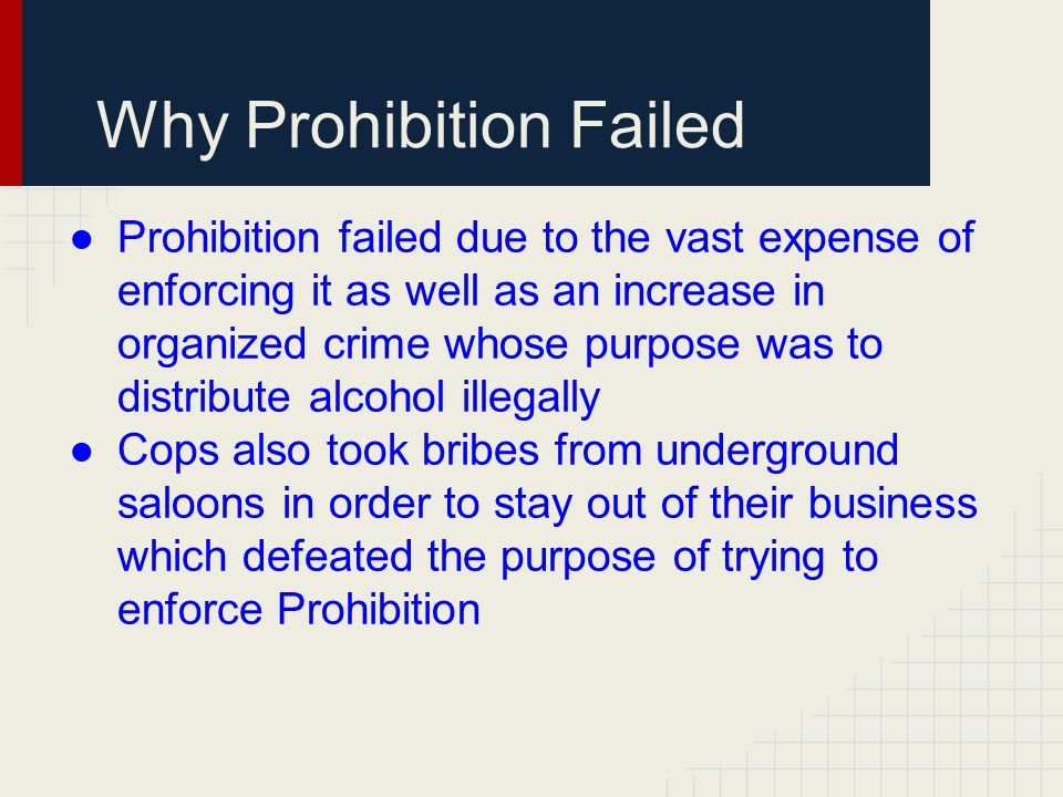 Why Prohibition Failed ●Prohibition failed due to the vast expense of enforcing it as well as an increase in organized crime whose purpose was to dist