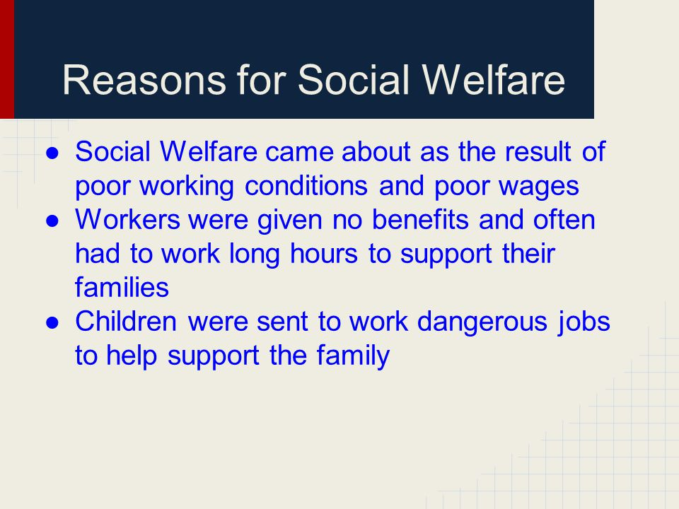 Reasons for Social Welfare ●Social Welfare came about as the result of poor working conditions and poor wages ●Workers were given no benefits and ofte