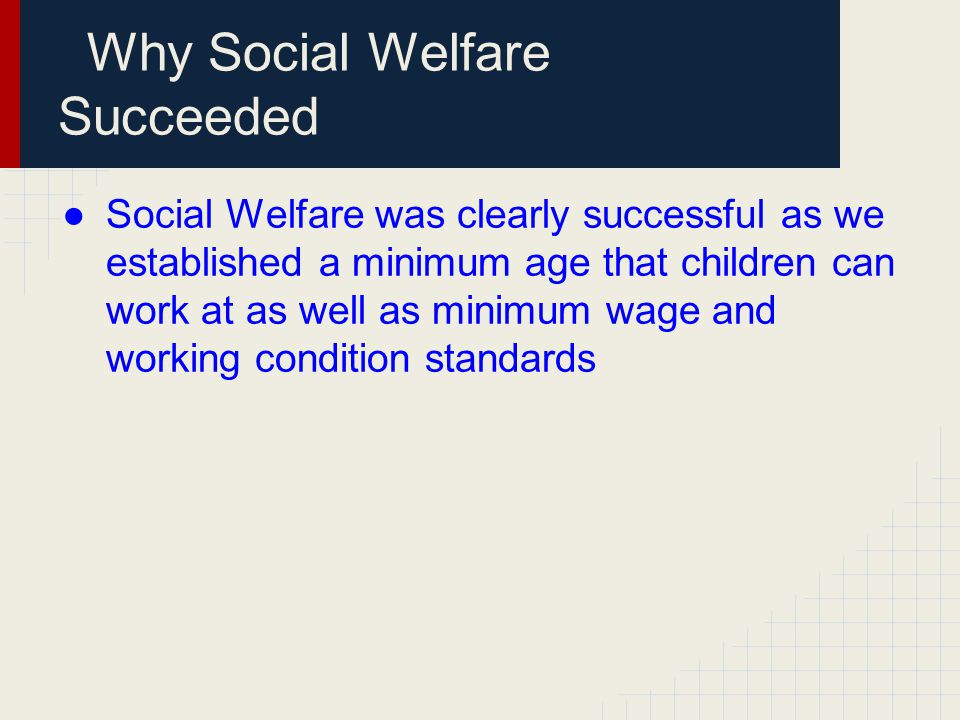 Why Social Welfare Succeeded ●Social Welfare was clearly successful as we established a minimum age that children can work at as well as minimum wage