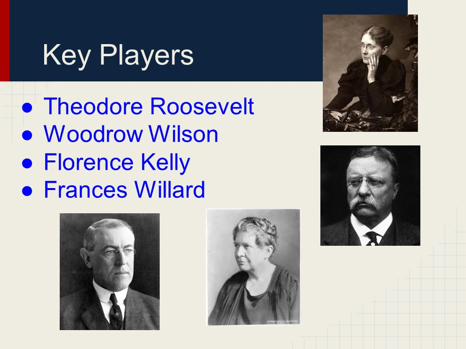 Key Players ●Theodore Roosevelt ●Woodrow Wilson ●Florence Kelly ●Frances Willard