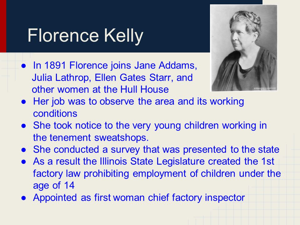 Florence Kelly ●In 1891 Florence joins Jane Addams, Julia Lathrop, Ellen Gates Starr, and other women at the Hull House ●Her job was to observe the ar