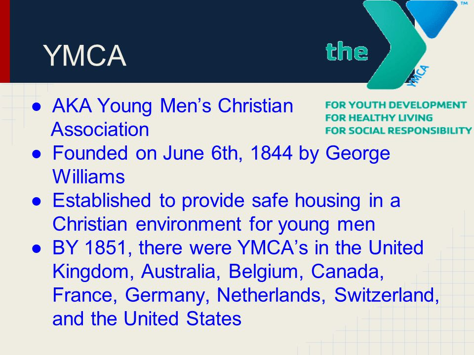 YMCA ●AKA Young Men's Christian Association ●Founded on June 6th, 1844 by George Williams ●Established to provide safe housing in a Christian environm
