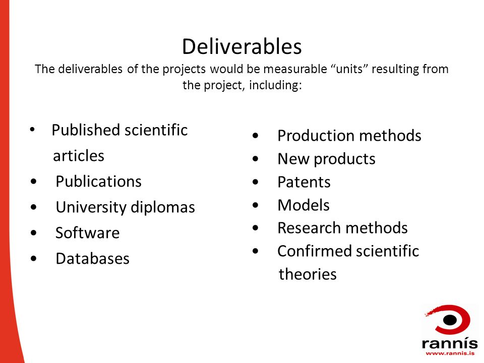 Deliverables The deliverables of the projects would be measurable units resulting from the project, including: Published scientific articles Publications University diplomas Software Databases Production methods New products Patents Models Research methods Confirmed scientific theories