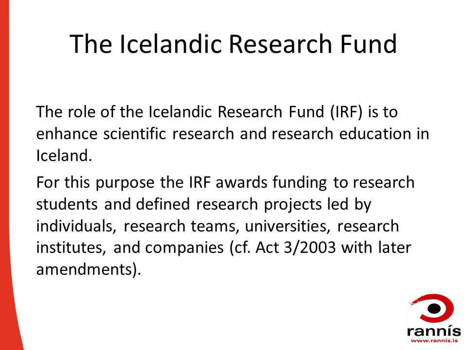 The Icelandic Research Fund The role of the Icelandic Research Fund (IRF) is to enhance scientific research and research education in Iceland.