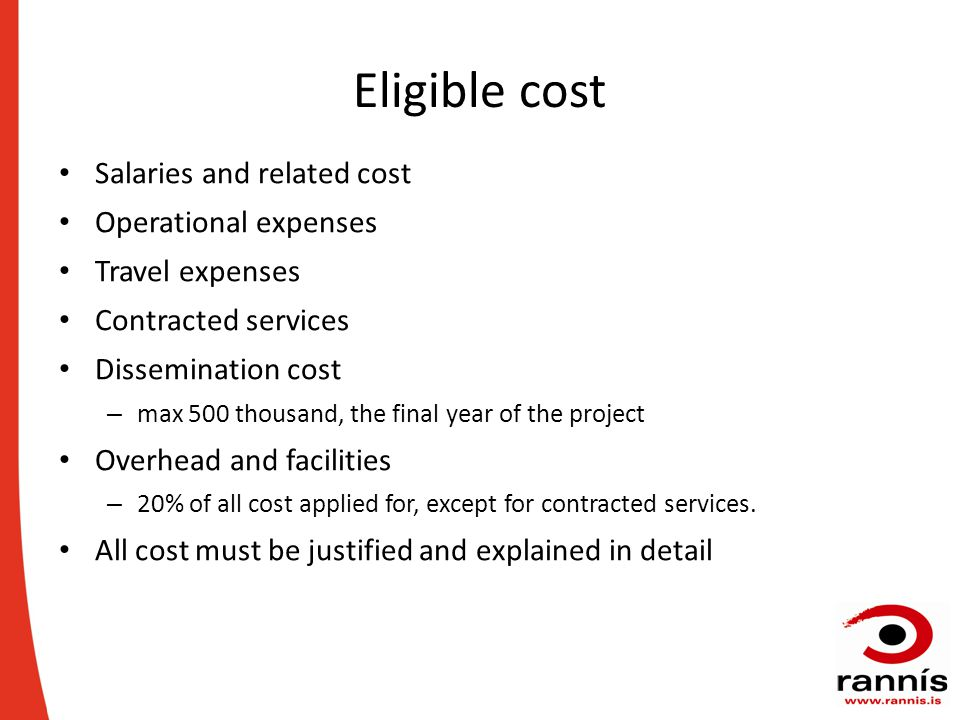 Eligible cost Salaries and related cost Operational expenses Travel expenses Contracted services Dissemination cost – max 500 thousand, the final year of the project Overhead and facilities – 20% of all cost applied for, except for contracted services.