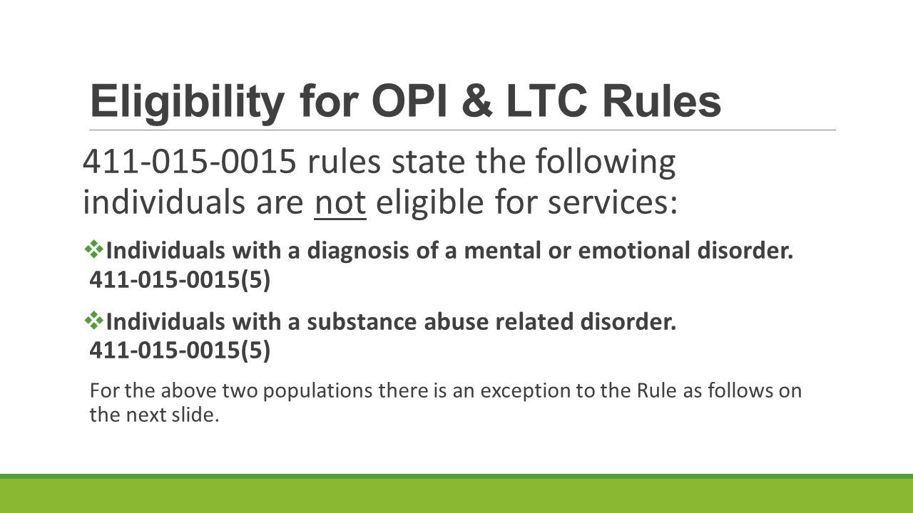 Eligibility for OPI & LTC Rules 411-015-0015 rules state the following individuals are not eligible for services:  Individuals with a diagnosis of a mental or emotional disorder.