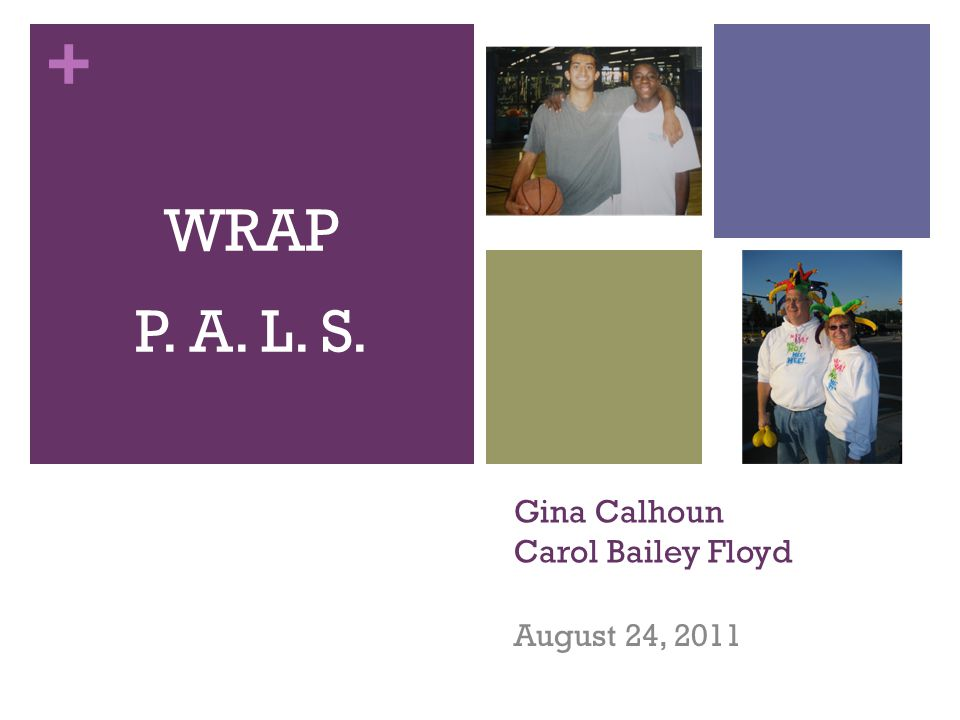 + Gina Calhoun Carol Bailey Floyd August 24, 2011 WRAP P. A. L. S.