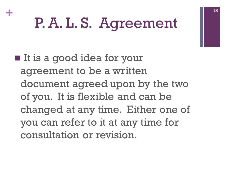 + P. A. L. S. Agreement It is a good idea for your agreement to be a written document agreed upon by the two of you. It is flexible and can be changed