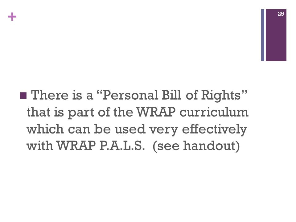 + There is a Personal Bill of Rights that is part of the WRAP curriculum which can be used very effectively with WRAP P.A.L.S.