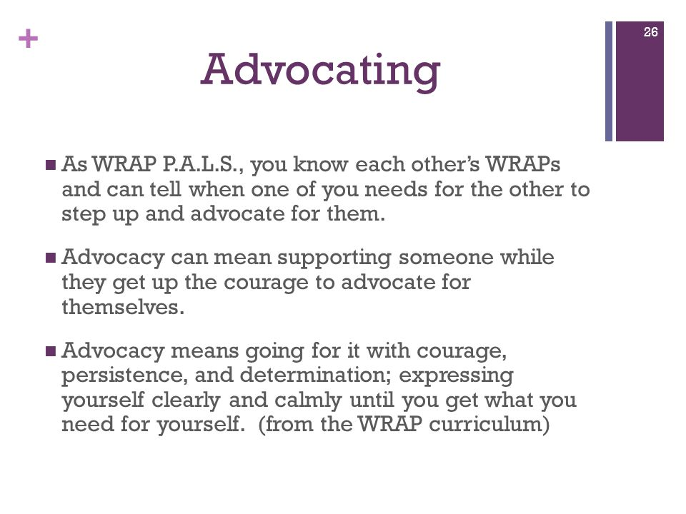 + Advocating As WRAP P.A.L.S., you know each other's WRAPs and can tell when one of you needs for the other to step up and advocate for them.