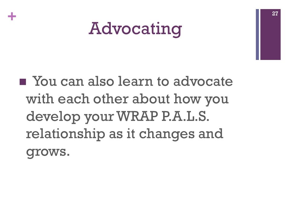 + Advocating You can also learn to advocate with each other about how you develop your WRAP P.A.L.S.