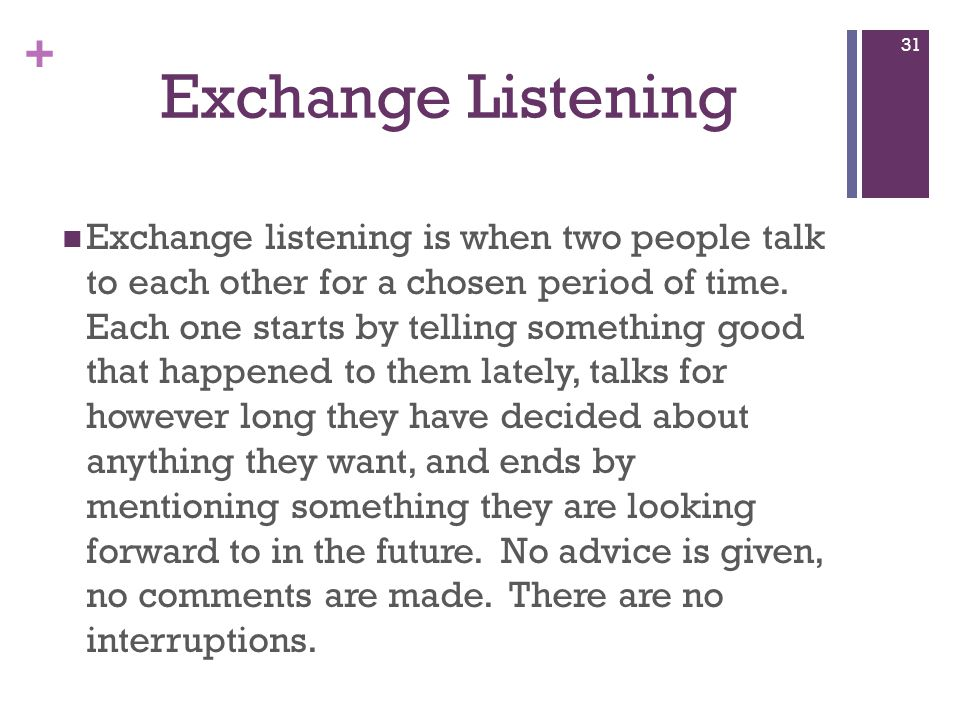 + Exchange Listening Exchange listening is when two people talk to each other for a chosen period of time.