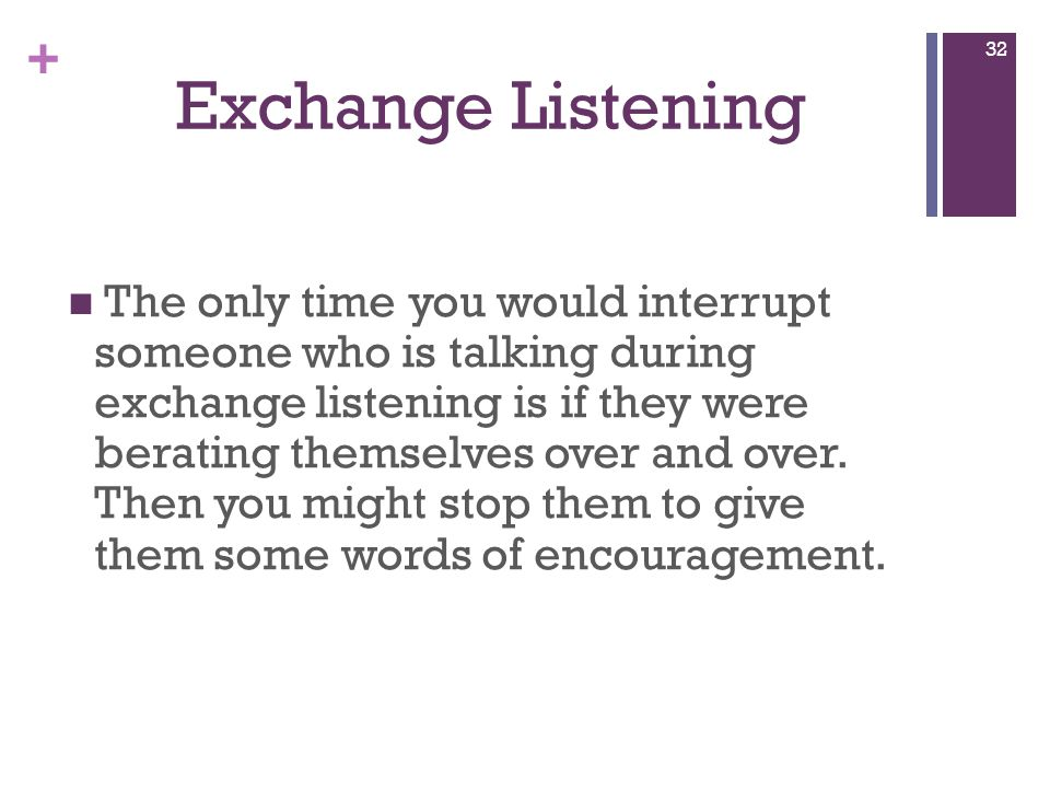 + Exchange Listening The only time you would interrupt someone who is talking during exchange listening is if they were berating themselves over and over.
