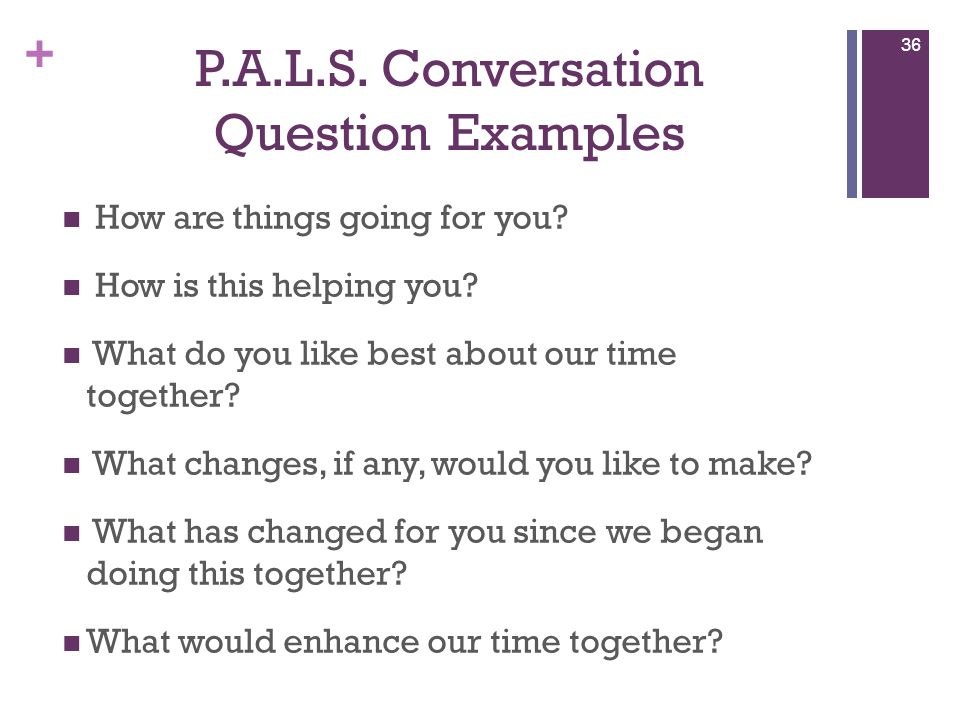 + P.A.L.S.Conversation Question Examples How are things going for you.