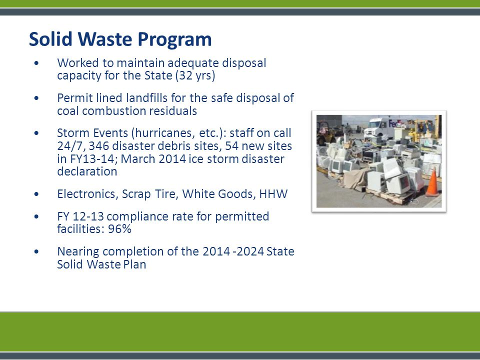 Solid Waste Program Worked to maintain adequate disposal capacity for the State (32 yrs) Permit lined landfills for the safe disposal of coal combustion residuals Storm Events (hurricanes, etc.): staff on call 24/7, 346 disaster debris sites, 54 new sites in FY13-14; March 2014 ice storm disaster declaration Electronics, Scrap Tire, White Goods, HHW FY 12-13 compliance rate for permitted facilities: 96% Nearing completion of the 2014 -2024 State Solid Waste Plan