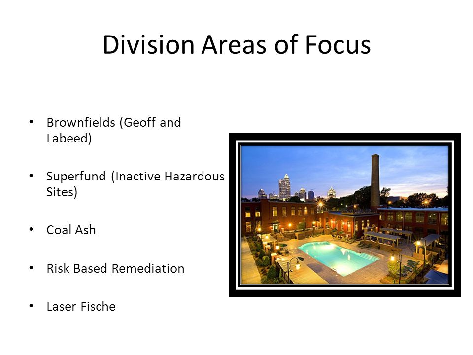 Division Areas of Focus Brownfields (Geoff and Labeed) Superfund (Inactive Hazardous Sites) Coal Ash Risk Based Remediation Laser Fische