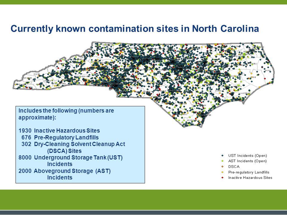 Includes the following (numbers are approximate): 1930 Inactive Hazardous Sites 676 Pre-Regulatory Landfills 302 Dry-Cleaning Solvent Cleanup Act (DSCA) Sites 8000 Underground Storage Tank (UST) Incidents 2000 Aboveground Storage (AST) Incidents Currently known contamination sites in North Carolina