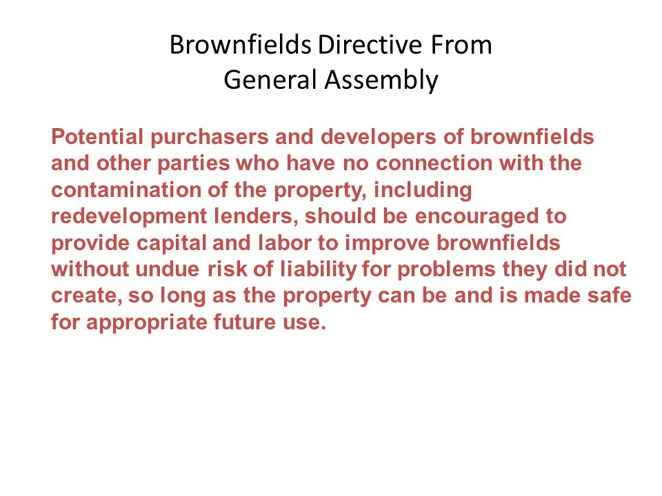 Brownfields Directive From General Assembly Potential purchasers and developers of brownfields and other parties who have no connection with the contamination of the property, including redevelopment lenders, should be encouraged to provide capital and labor to improve brownfields without undue risk of liability for problems they did not create, so long as the property can be and is made safe for appropriate future use.