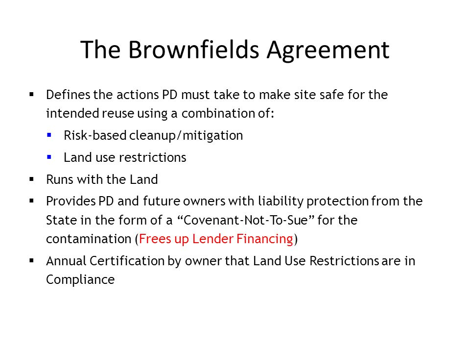 The Brownfields Agreement  Defines the actions PD must take to make site safe for the intended reuse using a combination of:  Risk-based cleanup/mitigation  Land use restrictions  Runs with the Land  Provides PD and future owners with liability protection from the State in the form of a Covenant-Not-To-Sue for the contamination (Frees up Lender Financing)  Annual Certification by owner that Land Use Restrictions are in Compliance