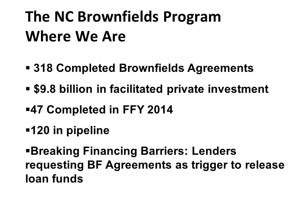  318 Completed Brownfields Agreements  $9.8 billion in facilitated private investment  47 Completed in FFY 2014  120 in pipeline  Breaking Financing Barriers: Lenders requesting BF Agreements as trigger to release loan funds The NC Brownfields Program Where We Are