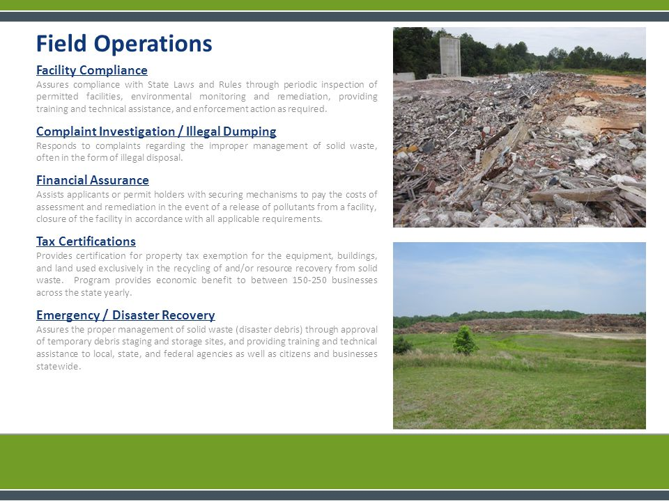 Field Operations Facility Compliance Assures compliance with State Laws and Rules through periodic inspection of permitted facilities, environmental monitoring and remediation, providing training and technical assistance, and enforcement action as required.